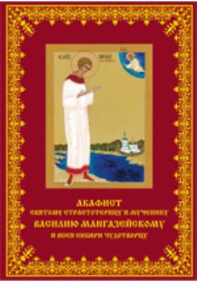 Акафист святому страстотерпцу и мученику Василию Мангазейскому и всея Сибири чудотворцу
