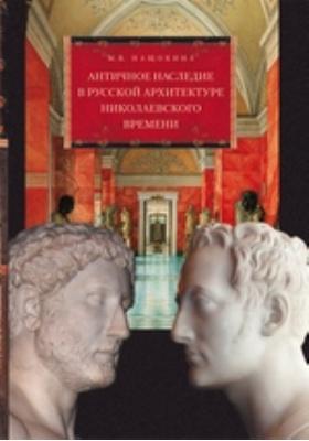 Античное наследие в русской архитектуре николаевского времени. Его изучение и творческая интерпретация: монография