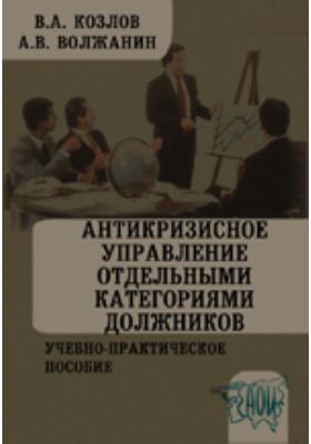 Антикризисное управление отдельными категориями должников: учебно-практическое пособие