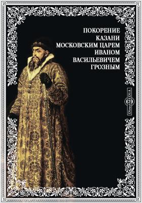 Покорение Казани московским царем Иваном Васильевичем Грозным