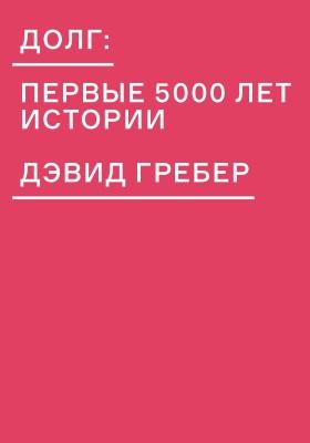Долг: первые 5000 лет истории = Debt the first 5000 years: научно-популярное издание