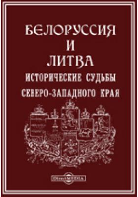 Белоруссия и Литва. Исторические судьбы Северо-Западного края: публицистика