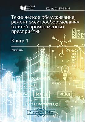 Техническое обслуживание, ремонт электрооборудования и сетей промышленных предприятий: учебник : в 2 кн. Кн. 1