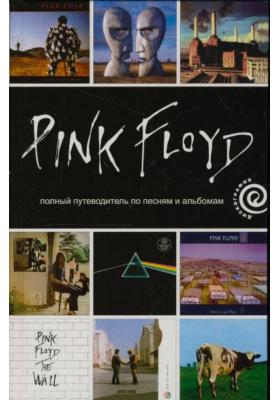 Pink Floyd: полный путеводитель по песням и альбомам = The Complete Guide to the Music of Pink Floyd
