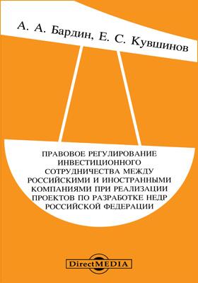 Правовое регулирование инвестиционного сотрудничества между российскими и иностранными компаниями при реализации проектов по разработке недр Российской Федерации: монография