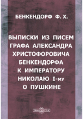 Выписки из писем графа Александра Христофоровича Бенкендорфа к императору Николаю I-му о Пушкине