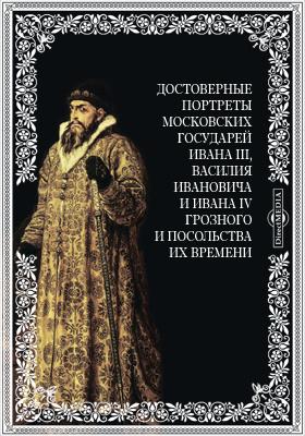 Достоверные портреты московских государей Ивана III, Василия Ивановича и Ивана IV Грозного и посольства их времени