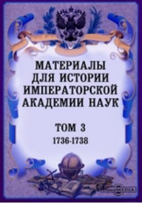 Материалы для истории Императорской Академии Наук. Т. 3. (1736-1738)
