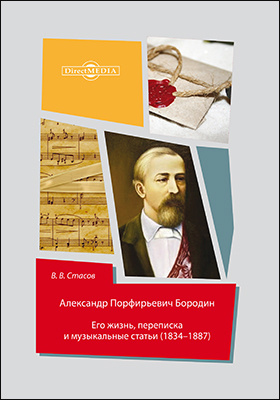 Александр Порфирьевич Бородин : его жизнь, переписка и музыкальные статьи (1834-1887): документально-художественная