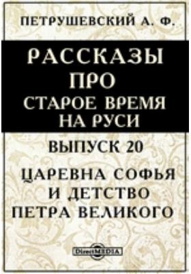 Рассказы про старое время на Руси: художественная литература. Вып. 20. Царевна Софья и детство Петра Великого