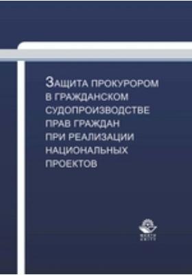 Защита прокурором в гражданском судопроизводстве прав граждан при реализации национальных проектов: учебно-практическое пособие