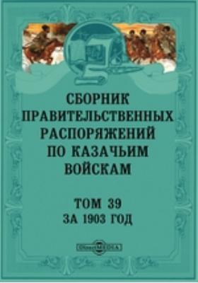 Сборник правительственных распоряжений по казачьим войскам. Т. 39. За 1903 год