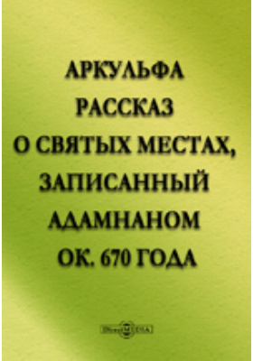 Аркульфа. Рассказ о святых местах, записанный Адамнаном ок. 670 года.: художественная литература