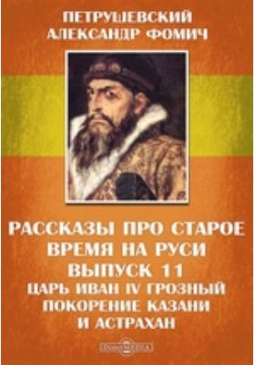 Рассказы про старое время на Руси. Вып. 11. Царь Иван IV Грозный Покорение Казани и Астрахани