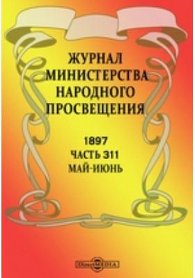 Журнал Министерства Народного Просвещения. 1897. Май-июнь, Ч. 311