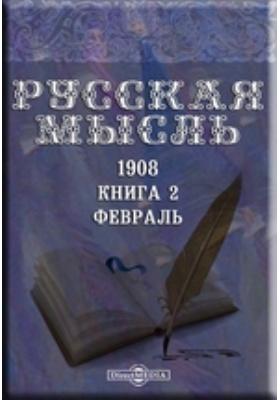 Русская мысль: журнал. 1908. Книга 2, Февраль