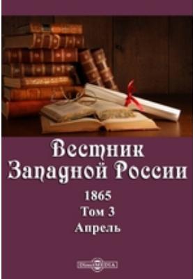 Вестник Западной России: журнал. 1865. Т. 3, Апрель
