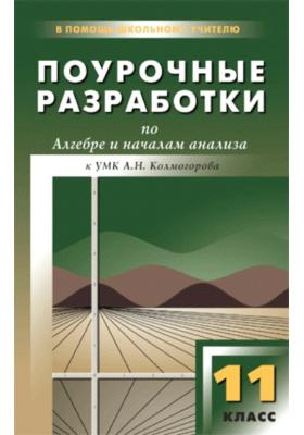 Поурочные разработки по алгебре и началам анализа. 11 класс : К УМК А.Н. Колмогорова и др. (М.: Просвещение)