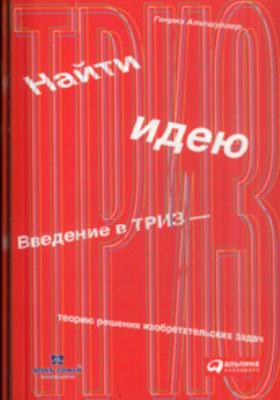 Найти идею. Введение в ТРИЗ - теорию решения изобретательских задач : 3-е издание