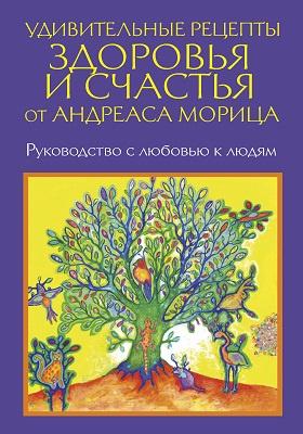Удивительные рецепты здоровья и счастья от Андреаса Морица: научно-популярное издание
