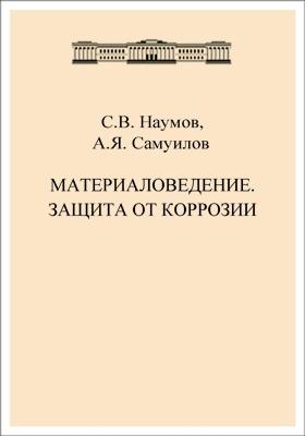 Материаловедение. Защита от коррозии: учебно-методическое пособие