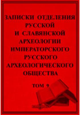 Записки Отделения русской и славянской археологии Императорского Русского археологического общества: журнал. 1913. Том 9