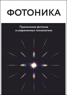 Фотоника : применение фотонов в современных технологиях: научно-популярное издание