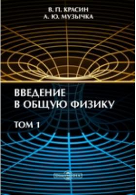 Введение в общую физику: учебное пособие. Т. 1
