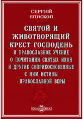 Святой и животворящий крест Господень и православное учение о почитании святых икон и другие соприкосновенные с ним истины православной веры
