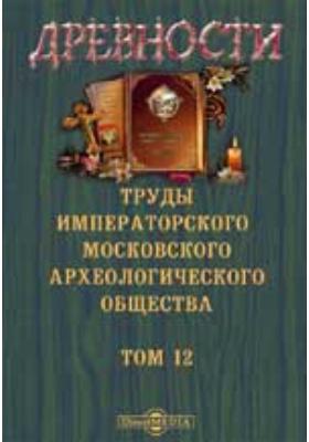 Древности. Труды Московского археологического общества: журнал. 1888. Т. 12