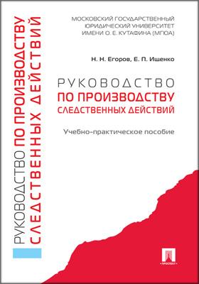 Руководство по производству следственных действий : учебно-практическое пособие: учебное пособие