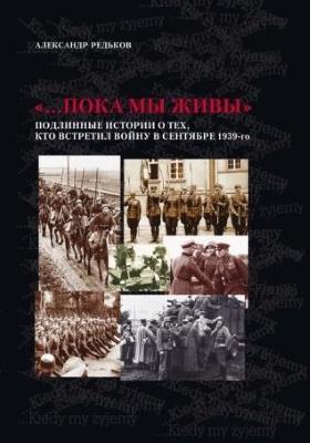 «…Пока мы живы» : подлинные истории о тех, кто встретил войну в сентябре 1939-го: литературно-художественное издание