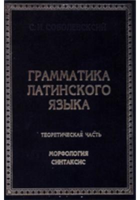 Грамматика латинского языка : Теоретическая часть. Морфология и синтаксис: учебное пособие