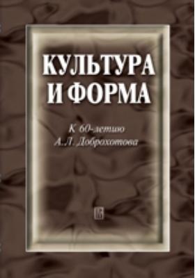 Культура и форма : к 60-летию А.Л. Доброхотова