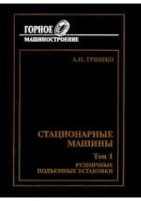 Стационарные машины: учебник для вузов. Т. 1. Рудничные подъемные установки