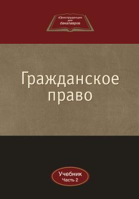 Гражданское право: учебник : в 2-х ч., Ч. 2