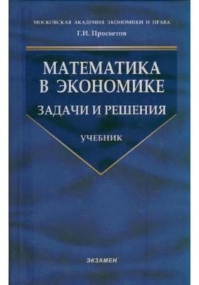 Математика в экономике. Задачи и решения : Учебник. 3-е издание, переработанное и дополненное