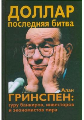 Доллар. Последняя битва = Alan Shrugged: Alan Greennspan, the World's Most Powerful Banker : Алан Гринспен: гуру банкиров, инвесторов и экономистов мира