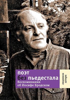 Поэт без пьедестала : воспоминания об Иосифе Бродском: документально-художественная литература