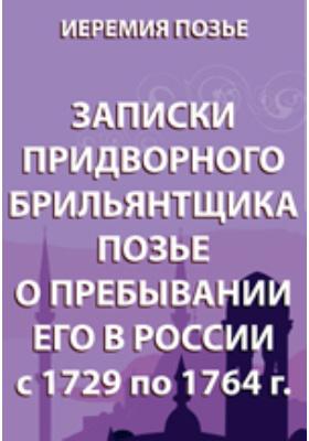 Записки придворного брильянтщика Позье о пребывании его в  России. С 1729 по 1764 г