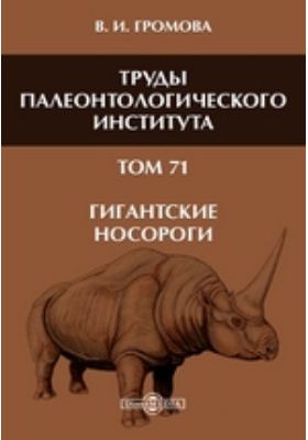 Труды Палеонтологического института. Т. 71. Гигантские носороги