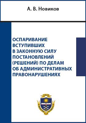 Оспаривание вступивших в законную силу постановлений (решений) по делам об административных правонарушениях: монография