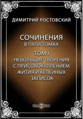 Сочинения в пяти томах. Т. I. Небольшие творения с присовокуплением жития и келейных записок