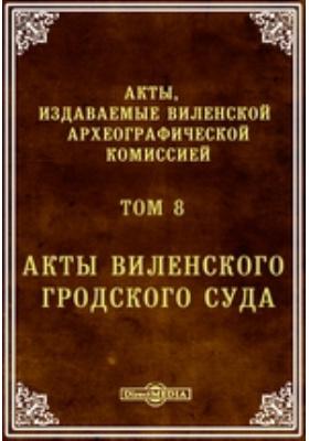 Акты, издаваемые Виленской археографической комиссией. Том 8. Акты Виленского гродского суда