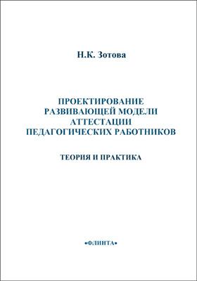 Проектирование развивающей модели аттестации педагогических работников : теория и практика: монография