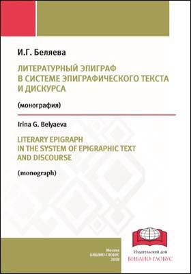 Литературный эпиграф в системе эпиграфического текста и дискурса = LITERARY EPIGRAPH IN THE SYSTEM OF EPIGRAPHIC TEXT AND DISCOURSE : монография