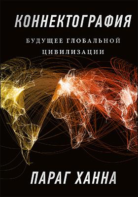 Коннектография. Будущее глобальной цивилизации = Connectography: mapping the future of global civilization: научно-популярное издание